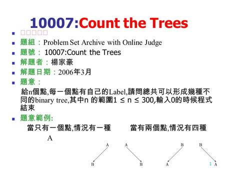 1 10007:Count the Trees ★★★☆☆ 題組: Problem Set Archive with Online Judge 題號: 10007:Count the Trees 解題者:楊家豪 解題日期: 2006 年 3 月 題意: 給 n 個點, 每一個點有自己的 Label,