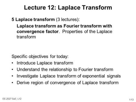 EE-2027 SaS, L12 1/13 Lecture 12: Laplace Transform 5 Laplace transform (3 lectures): Laplace transform as Fourier transform with convergence factor. Properties.