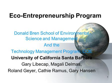 1 Eco-Entrepreneurship Program Donald Bren School of Environmental Science and Management And the Technology Management Program, COE University of California.