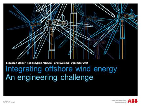 © ABB Group July 14, 2015 | Slide 1 Integrating offshore wind energy An engineering challenge Sebastian Stadler, Tobias Korn | ABB AG | Grid Systems |