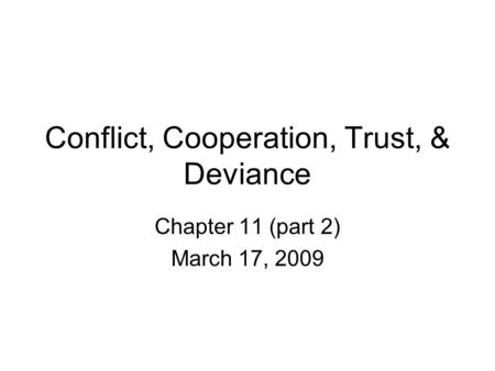 Conflict, Cooperation, Trust, & Deviance Chapter 11 (part 2) March 17, 2009.