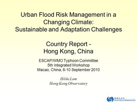 Urban Flood Risk Management in a Changing Climate: Sustainable and Adaptation Challenges Country Report - Hong Kong, China ESCAP/WMO Typhoon Committee.