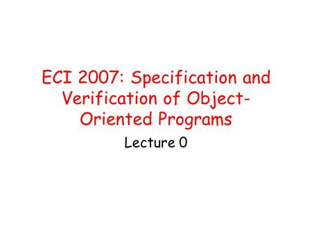 ECI 2007: Specification and Verification of Object- Oriented Programs Lecture 0.