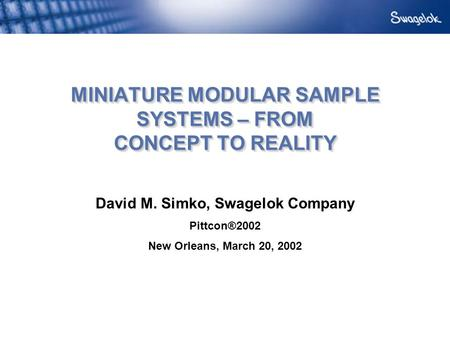 MINIATURE MODULAR SAMPLE SYSTEMS – FROM CONCEPT TO REALITY David M. Simko, Swagelok Company Pittcon®2002 New Orleans, March 20, 2002.