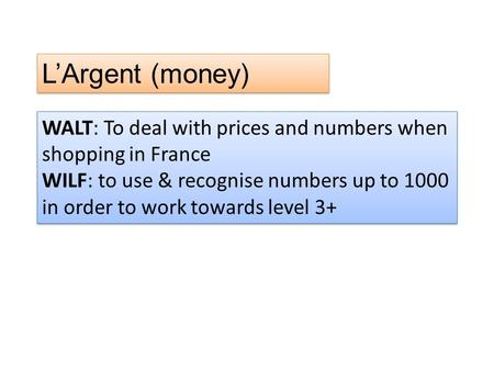 L'Argent (money) WALT: To deal with prices and numbers when shopping in France WILF: to use & recognise numbers up to 1000 in order to work towards level.