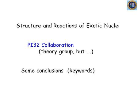 Structure and Reactions of Exotic Nuclei PI32 Collaboration (theory group, but ….) Some conclusions (keywords)