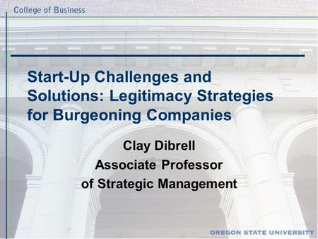 Start-Up Challenges and Solutions: Legitimacy Strategies for Burgeoning Companies Clay Dibrell Associate Professor of Strategic Management.