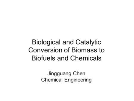 Biological and Catalytic Conversion of Biomass to Biofuels and Chemicals Jingguang Chen Chemical Engineering.