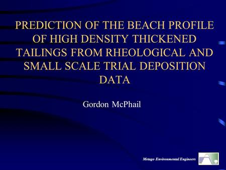 Metago Environmental Engineers PREDICTION OF THE BEACH PROFILE OF HIGH DENSITY THICKENED TAILINGS FROM RHEOLOGICAL AND SMALL SCALE TRIAL DEPOSITION DATA.