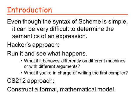 Introduction Even though the syntax of Scheme is simple, it can be very difficult to determine the semantics of an expression. Hacker's approach: Run it.