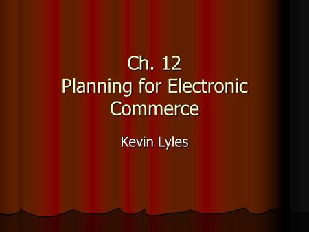 Ch. 12 Planning for Electronic Commerce Kevin Lyles.
