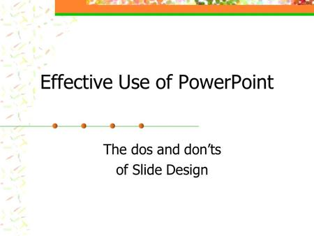 Effective Use of PowerPoint The dos and don'ts of Slide Design.