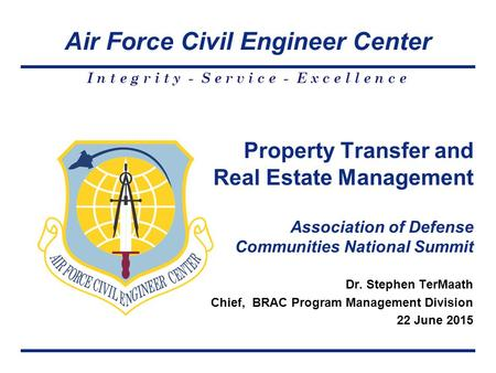 Air Force Civil Engineer Center I n t e g r i t y - S e r v i c e - E x c e l l e n c e Dr. Stephen TerMaath Chief, BRAC Program Management Division 22.