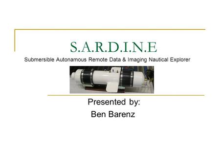 S.A.R.D.I.N.E Presented by: Ben Barenz Submersible Autonamous Remote Data & Imaging Nautical Explorer.