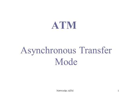 Networks: ATM1 ATM Asynchronous Transfer Mode. Networks: ATM2 Issues Driving LAN Changes Traffic Integration –Voice, video and data traffic –Multimedia.