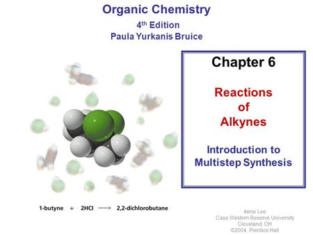 Organic Chemistry 4 th Edition Paula Yurkanis Bruice Chapter 6 Reactions of Alkynes Introduction to Multistep Synthesis Irene Lee Case Western Reserve.