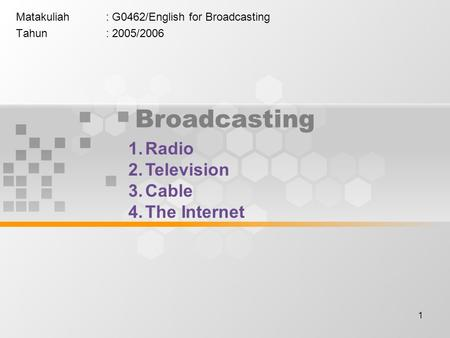 1 Broadcasting Matakuliah: G0462/English for Broadcasting Tahun: 2005/2006 1.Radio 2.Television 3.Cable 4.The Internet.