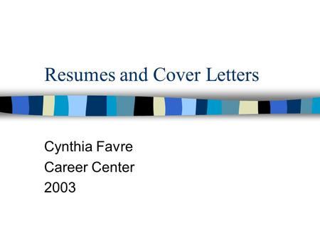 Resumes and Cover Letters Cynthia Favre Career Center 2003.