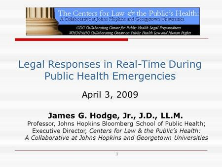 1 Legal Responses in Real-Time During Public Health Emergencies April 3, 2009 James G. Hodge, Jr., J.D., LL.M. Professor, Johns Hopkins Bloomberg School.