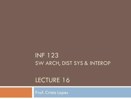 INF 123 SW ARCH, DIST SYS & INTEROP LECTURE 16 Prof. Crista Lopes.