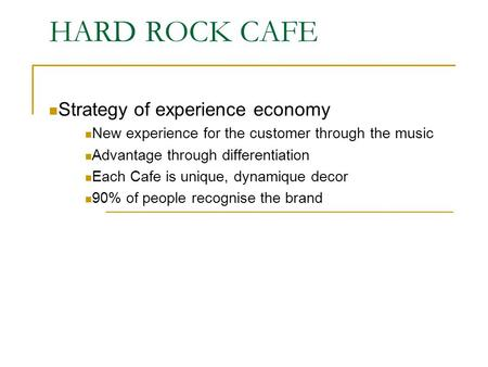 HARD ROCK CAFE Strategy of experience economy New experience for the customer through the music Advantage through differentiation Each Cafe is unique,