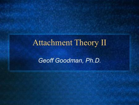 Attachment Theory II Geoff Goodman, Ph.D.. I. Three Influential Attachment Theorist A. John Bowlby B. Mary Ainsworth C. Mary Main.