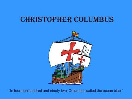 "Christopher Columbus ""In fourteen hundred and ninety two, Columbus sailed the ocean blue."""