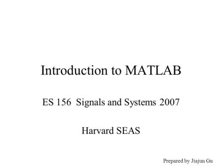 Introduction to MATLAB ES 156 Signals and Systems 2007 Harvard SEAS Prepared by Jiajun Gu.