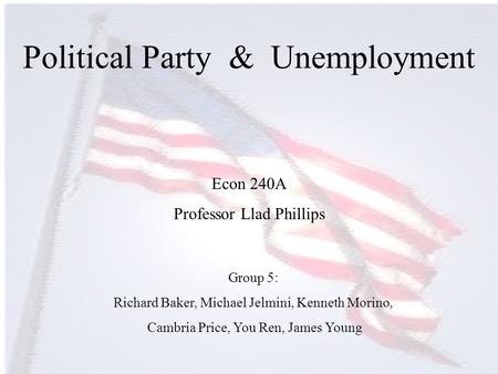 Political Party & Unemployment Group 5: Richard Baker, Michael Jelmini, Kenneth Morino, Cambria Price, You Ren, James Young Econ 240A Professor Llad Phillips.