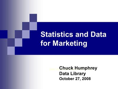 Statistics and Data for Marketing Data Library, Rutherford North 1 st Floor Chuck Humphrey Data Library October 27, 2008.