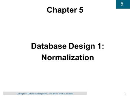 1 5 Concepts of Database Management, 4 th Edition, Pratt & Adamski Chapter 5 Database Design 1: Normalization.