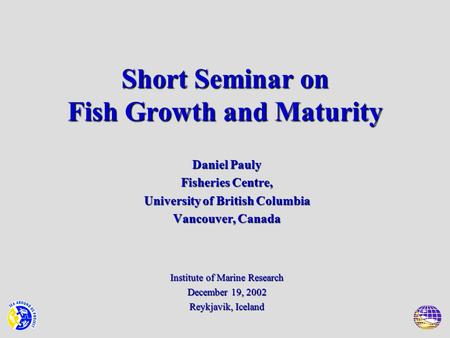 Short Seminar on Fish Growth and Maturity Daniel Pauly Fisheries Centre, University of British Columbia Vancouver, Canada Institute of Marine Research.