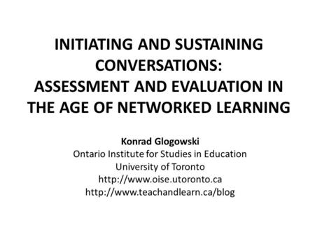 INITIATING AND SUSTAINING CONVERSATIONS: ASSESSMENT AND EVALUATION IN THE AGE OF NETWORKED LEARNING Konrad Glogowski Ontario Institute for Studies in Education.