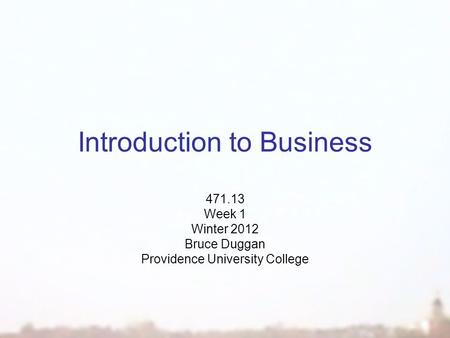Introduction to Business 471.13 Week 1 Winter 2012 Bruce Duggan Providence University College.