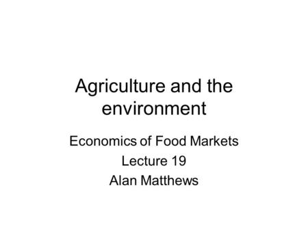 Agriculture and the environment Economics of Food Markets Lecture 19 Alan Matthews.