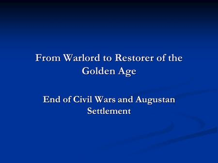 From Warlord to Restorer of the Golden Age End of Civil Wars and Augustan Settlement.