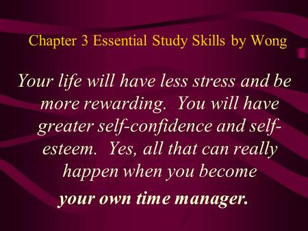 Chapter 3 Essential Study Skills by Wong Your life will have less stress and be more rewarding. You will have greater self-confidence and self- esteem.