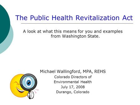 The Public Health Revitalization Act A look at what this means for you and examples from Washington State. Michael Wallingford, MPA, REHS Colorado Directors.
