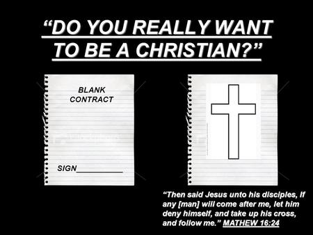 """DO YOU REALLY WANT TO BE A CHRISTIAN?"" BLANK CONTRACT SIGN___________ ""Then said Jesus unto his disciples, If any [man] will come after me, let him deny."