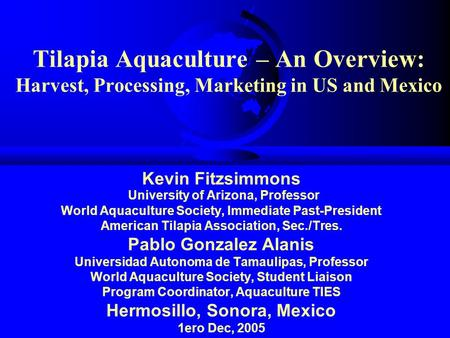 Tilapia Aquaculture – An Overview: Harvest, Processing, Marketing in US and Mexico Kevin Fitzsimmons University of Arizona, Professor World Aquaculture.