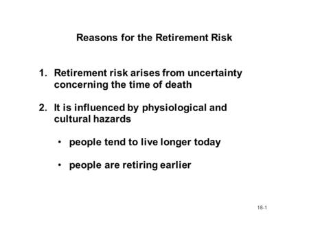 18-1 Reasons for the Retirement Risk 1.Retirement risk arises from uncertainty concerning the time of death 2.It is influenced by physiological and cultural.