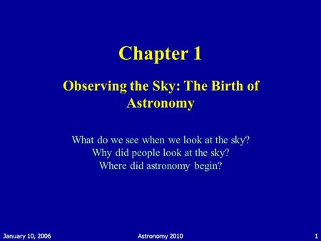 January 10, 2006Astronomy 20101 Chapter 1 Observing the Sky: The Birth of Astronomy What do we see when we look at the sky? Why did people look at the.