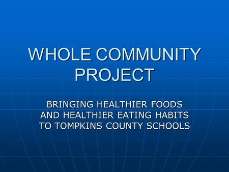 WHOLE COMMUNITY PROJECT BRINGING HEALTHIER FOODS AND HEALTHIER EATING HABITS TO TOMPKINS COUNTY SCHOOLS.