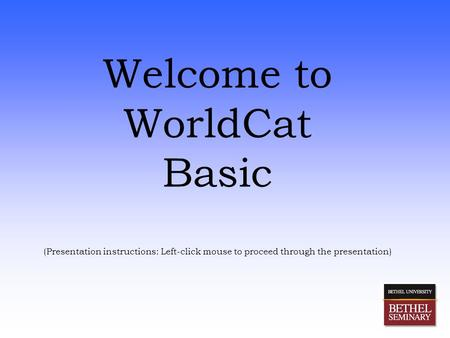 Welcome to WorldCat Basic (Presentation instructions: Left-click mouse to proceed through the presentation)