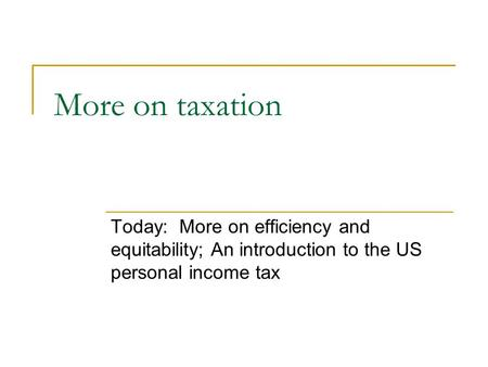 More on taxation Today: More on efficiency and equitability; An introduction to the US personal income tax.