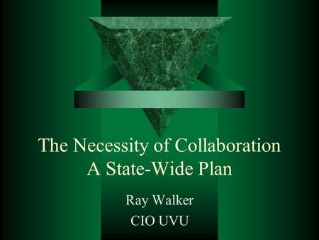 The Necessity of Collaboration A State-Wide Plan Ray Walker CIO UVU.