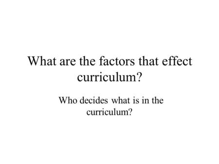 What are the factors that effect curriculum? Who decides what is in the curriculum?