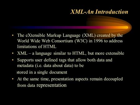 XML-An Introduction The eXtensible Markup Language (XML) created by the World Wide Web Consortium (W3C) in 1996 to address limitations of HTML XML – a.