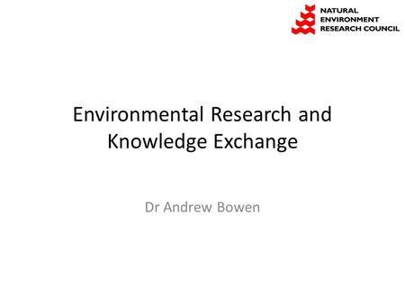 Environmental Research and Knowledge Exchange Dr Andrew Bowen.