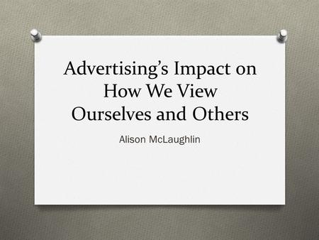 Advertising's Impact on How We View Ourselves and Others Alison McLaughlin.